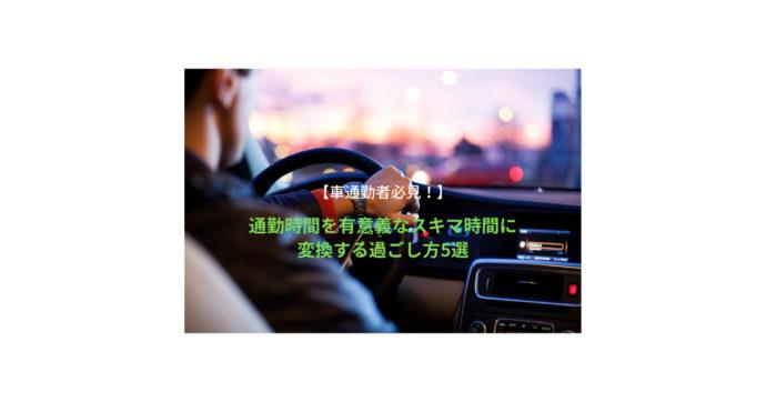 【車通勤者必見!】通勤時間を有意義なスキマ時間に変換する過ごし方5選